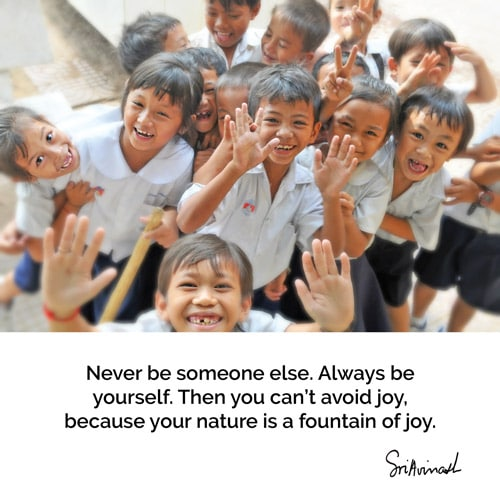 Never be someone else. Always be yourself. Then you can't avoid joy because your nature is a fountain of joy