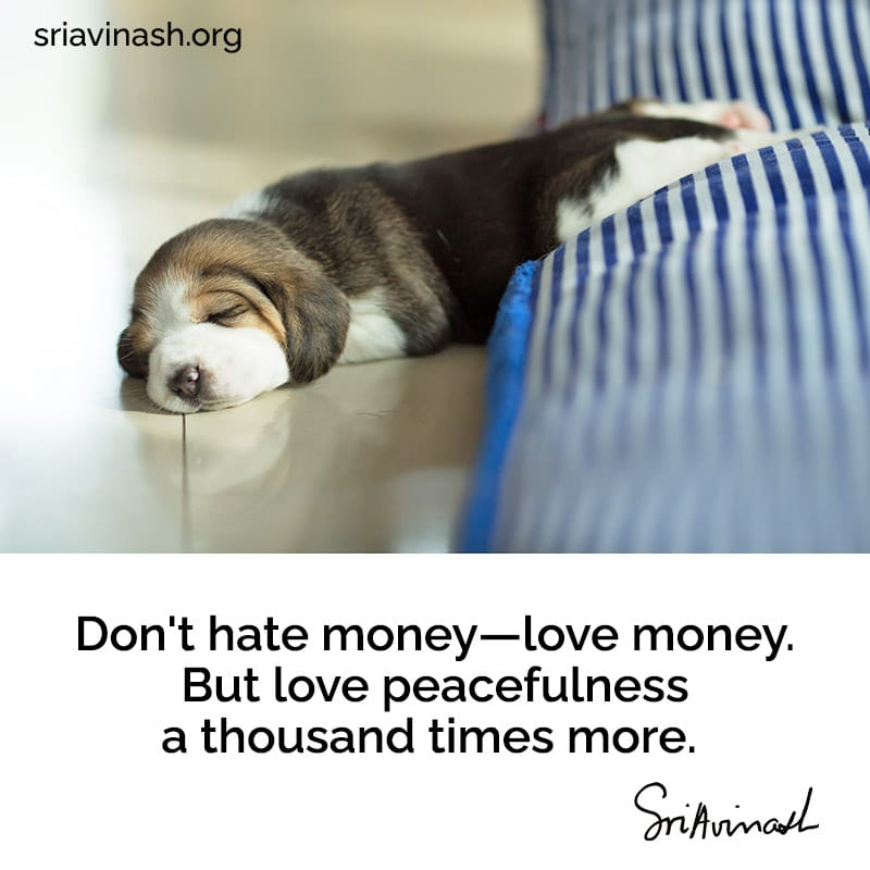Don't hate money—love money. But love peacefulness a thousand times more.